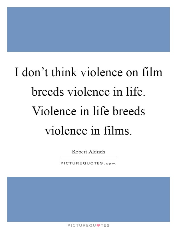 I don't think violence on film breeds violence in life. Violence in life breeds violence in films Picture Quote #1