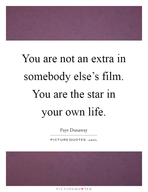 You are not an extra in somebody else's film. You are the star in your own life Picture Quote #1