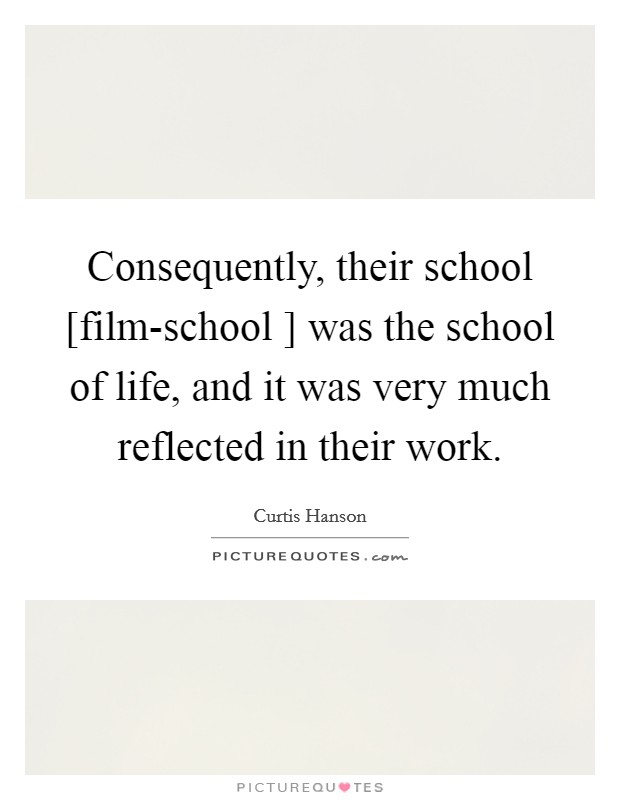 Consequently, their school [film-school ] was the school of life, and it was very much reflected in their work Picture Quote #1