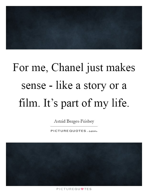 For me, Chanel just makes sense - like a story or a film. It's part of my life Picture Quote #1