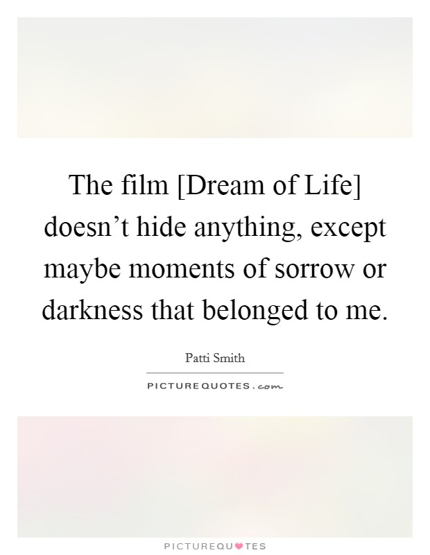 The film [Dream of Life] doesn't hide anything, except maybe moments of sorrow or darkness that belonged to me Picture Quote #1