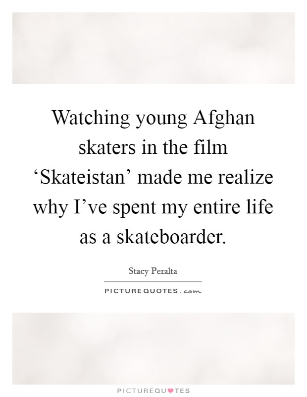 Watching young Afghan skaters in the film 'Skateistan' made me realize why I've spent my entire life as a skateboarder Picture Quote #1