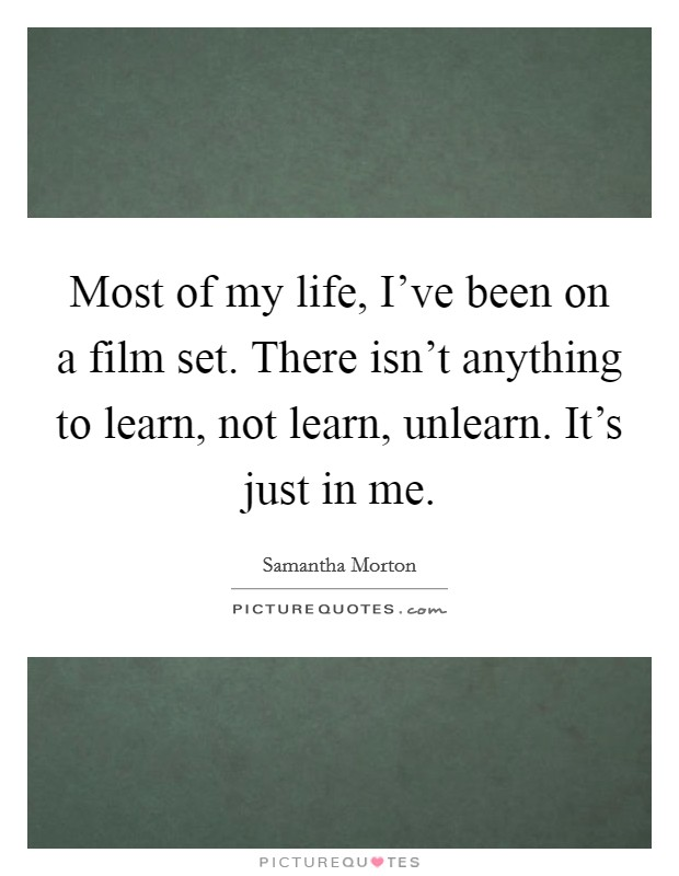 Most of my life, I've been on a film set. There isn't anything to learn, not learn, unlearn. It's just in me Picture Quote #1
