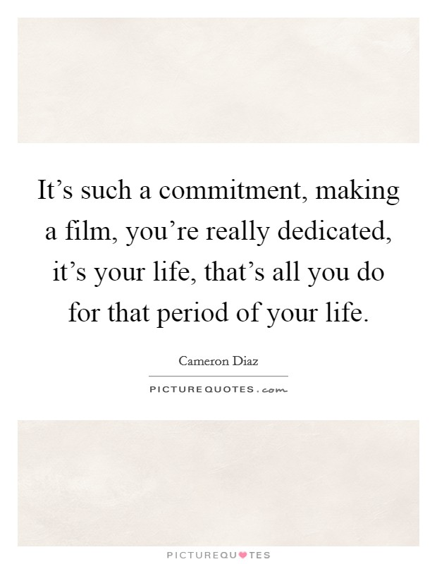 It's such a commitment, making a film, you're really dedicated, it's your life, that's all you do for that period of your life Picture Quote #1