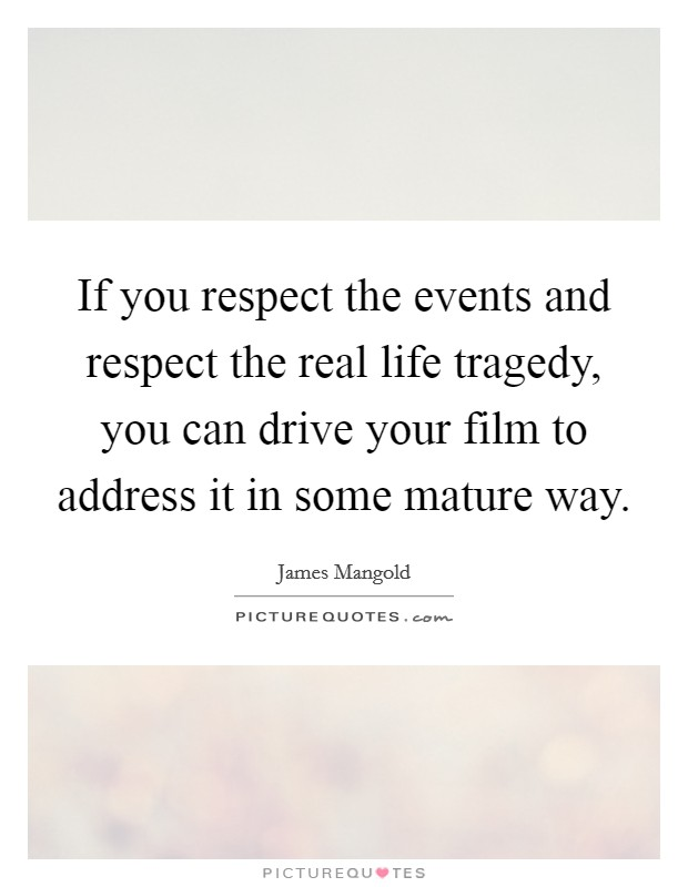 If you respect the events and respect the real life tragedy, you can drive your film to address it in some mature way Picture Quote #1
