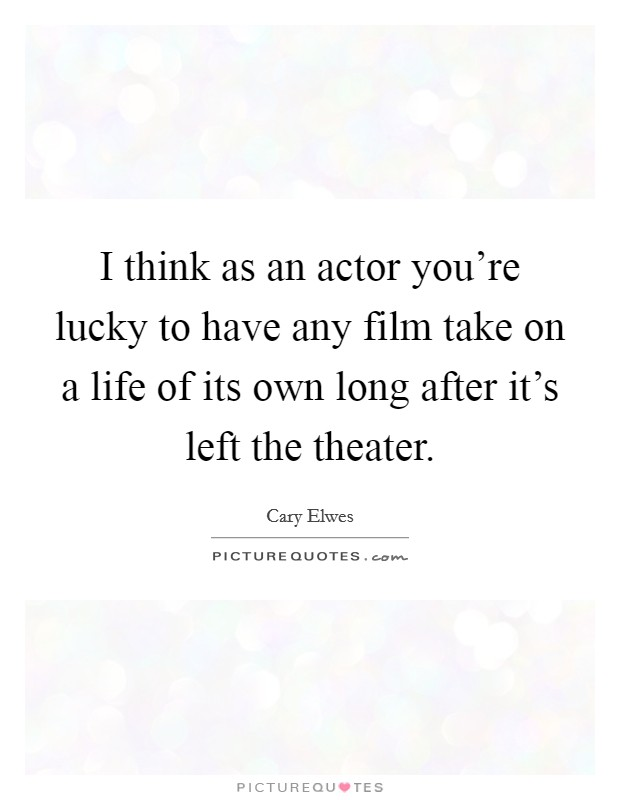 I think as an actor you're lucky to have any film take on a life of its own long after it's left the theater Picture Quote #1