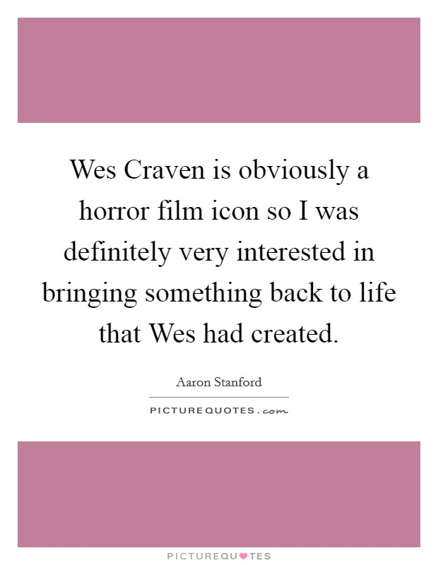 Wes Craven is obviously a horror film icon so I was definitely very interested in bringing something back to life that Wes had created Picture Quote #1