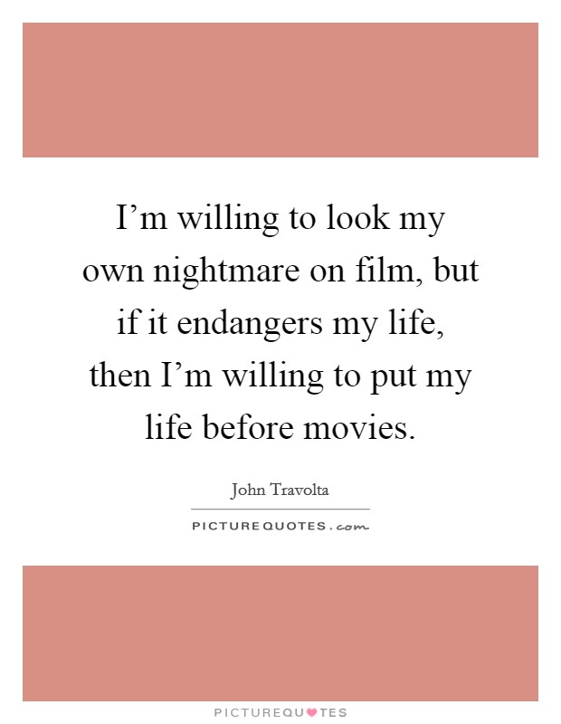 I'm willing to look my own nightmare on film, but if it endangers my life, then I'm willing to put my life before movies Picture Quote #1
