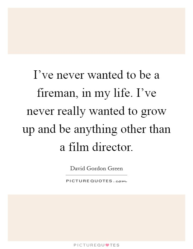 I've never wanted to be a fireman, in my life. I've never really wanted to grow up and be anything other than a film director Picture Quote #1