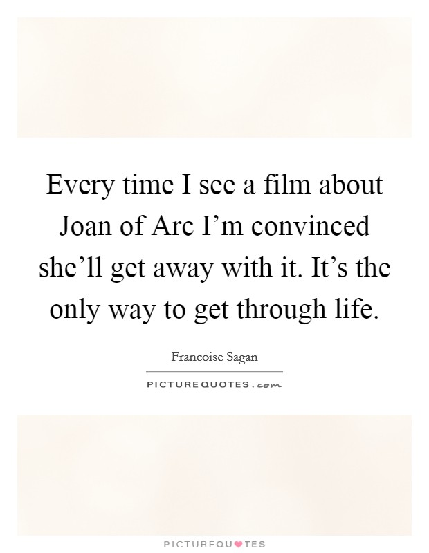 Every time I see a film about Joan of Arc I'm convinced she'll get away with it. It's the only way to get through life Picture Quote #1
