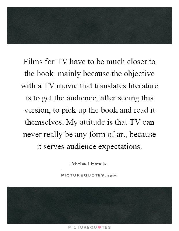 Films for TV have to be much closer to the book, mainly because the objective with a TV movie that translates literature is to get the audience, after seeing this version, to pick up the book and read it themselves. My attitude is that TV can never really be any form of art, because it serves audience expectations Picture Quote #1