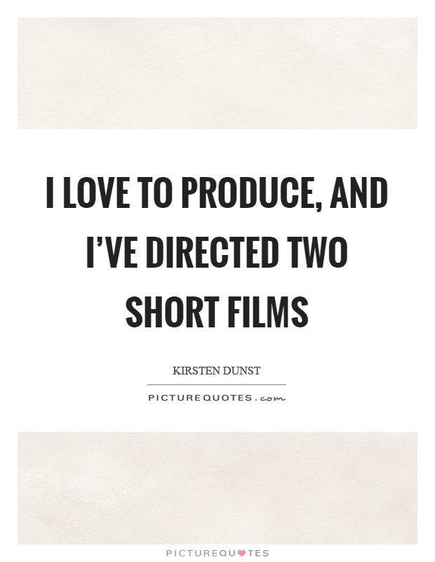 I love to produce, and I've directed two short films Picture Quote #1