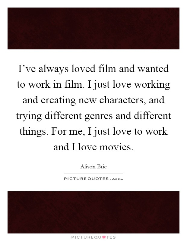 I've always loved film and wanted to work in film. I just love working and creating new characters, and trying different genres and different things. For me, I just love to work and I love movies Picture Quote #1