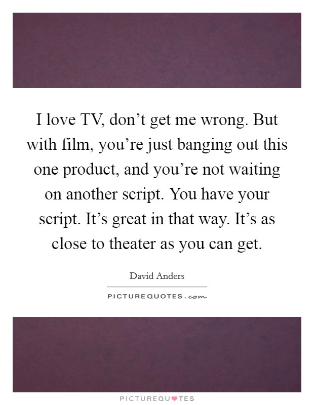 I love TV, don't get me wrong. But with film, you're just banging out this one product, and you're not waiting on another script. You have your script. It's great in that way. It's as close to theater as you can get Picture Quote #1