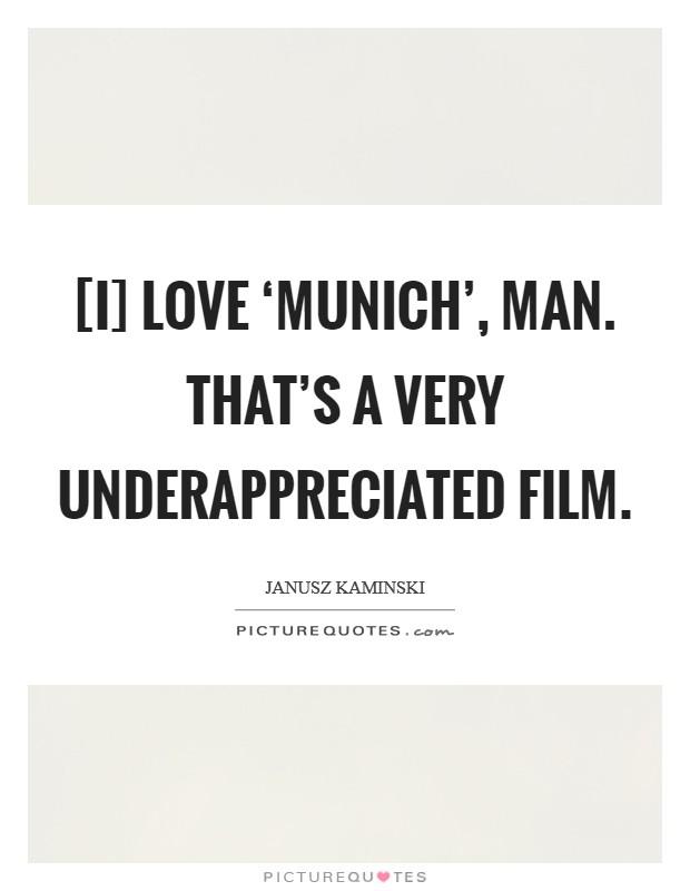 [I] love 'Munich', man. That's a very underappreciated film Picture Quote #1
