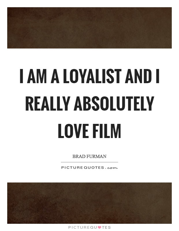 I am a loyalist and I really absolutely love film Picture Quote #1