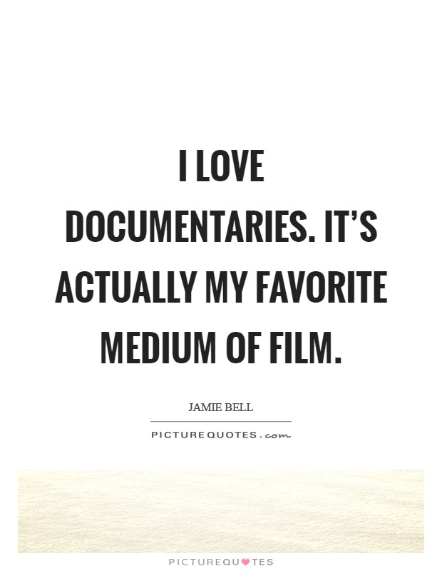 I love documentaries. It's actually my favorite medium of film Picture Quote #1