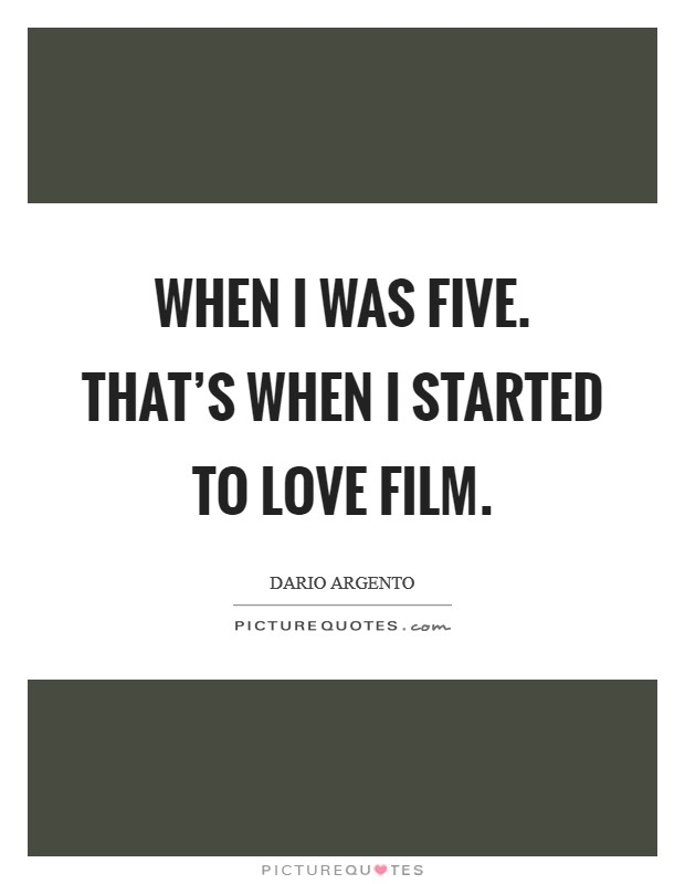 When I was five. That's when I started to love film Picture Quote #1