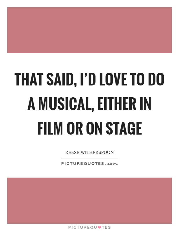 That said, I'd love to do a musical, either in film or on stage Picture Quote #1