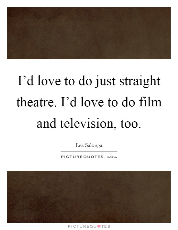 I'd love to do just straight theatre. I'd love to do film and television, too Picture Quote #1