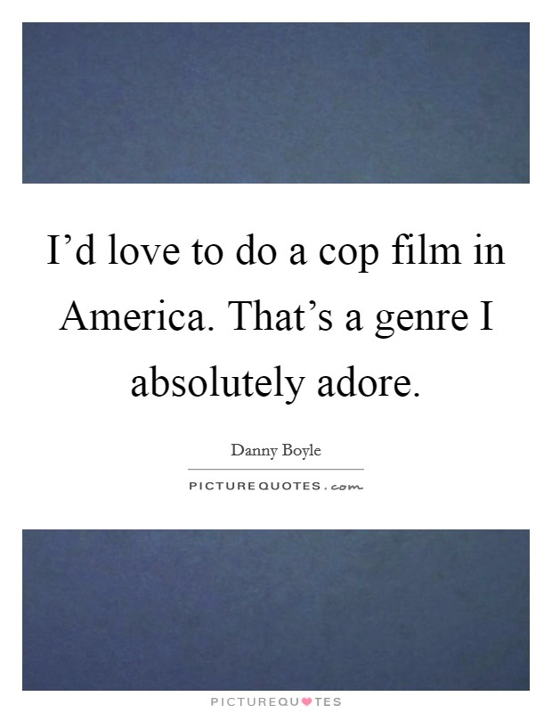 I'd love to do a cop film in America. That's a genre I absolutely adore Picture Quote #1