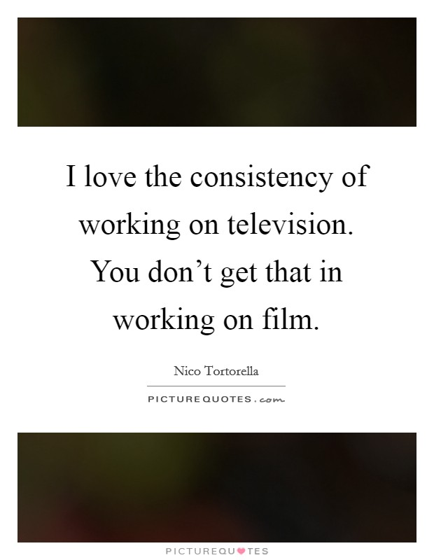 I love the consistency of working on television. You don't get that in working on film Picture Quote #1