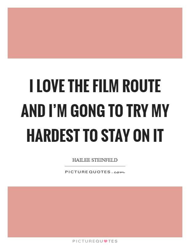 I love the film route and I'm gong to try my hardest to stay on it Picture Quote #1