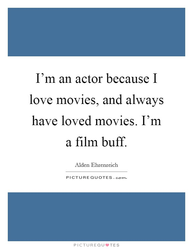 I'm an actor because I love movies, and always have loved movies. I'm a film buff Picture Quote #1