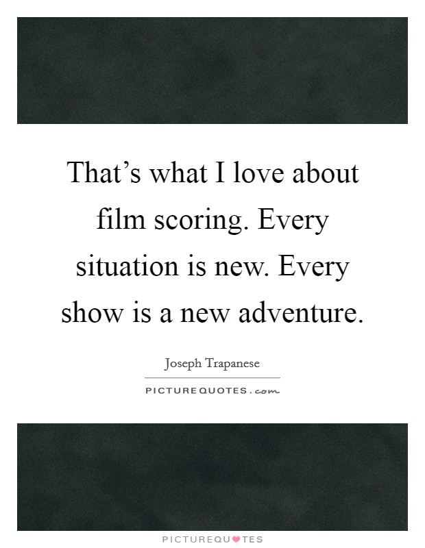 That's what I love about film scoring. Every situation is new. Every show is a new adventure Picture Quote #1