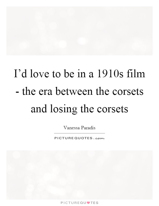 I'd love to be in a 1910s film - the era between the corsets and losing the corsets Picture Quote #1