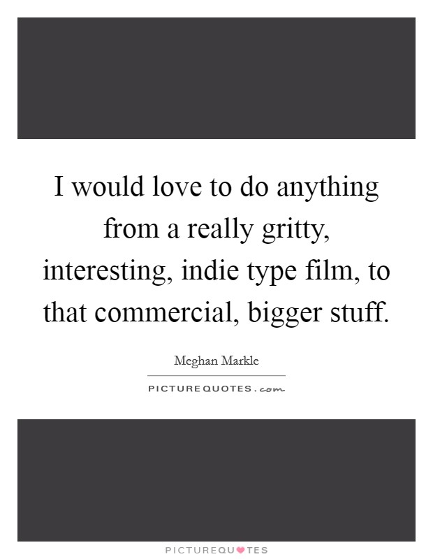 I would love to do anything from a really gritty, interesting, indie type film, to that commercial, bigger stuff Picture Quote #1