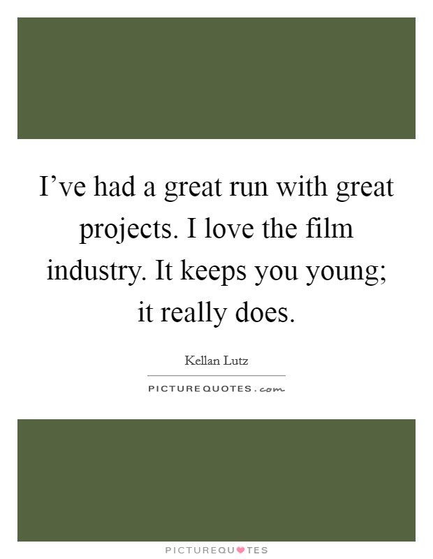 I've had a great run with great projects. I love the film industry. It keeps you young; it really does Picture Quote #1