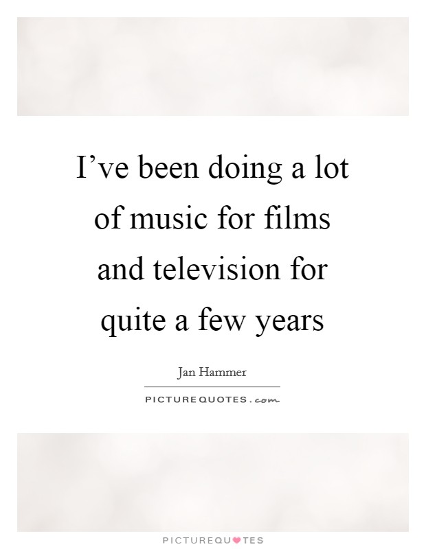 I've been doing a lot of music for films and television for quite a few years Picture Quote #1