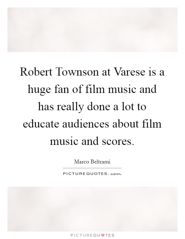 Robert Townson at Varese is a huge fan of film music and has really done a lot to educate audiences about film music and scores Picture Quote #1