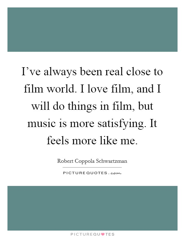 I've always been real close to film world. I love film, and I will do things in film, but music is more satisfying. It feels more like me Picture Quote #1