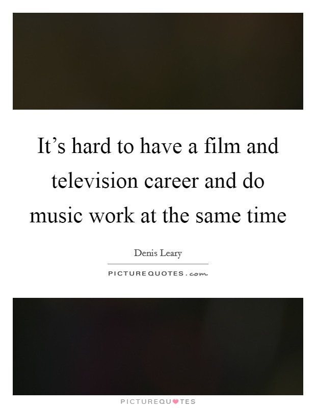 It's hard to have a film and television career and do music work at the same time Picture Quote #1