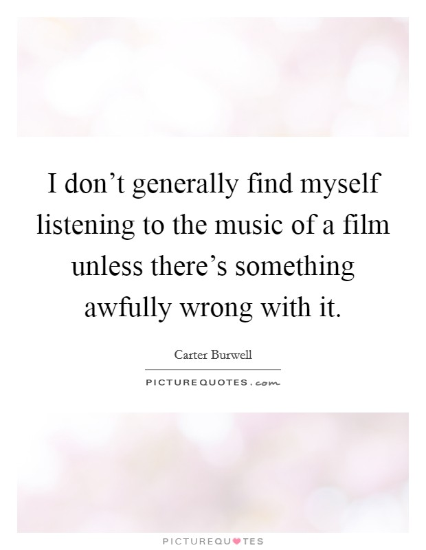 I don't generally find myself listening to the music of a film unless there's something awfully wrong with it Picture Quote #1