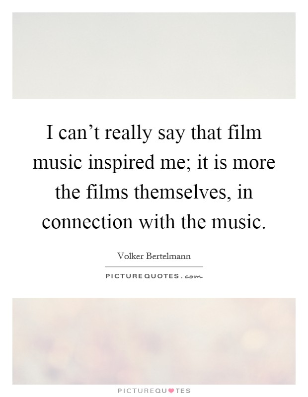 I can't really say that film music inspired me; it is more the films themselves, in connection with the music Picture Quote #1