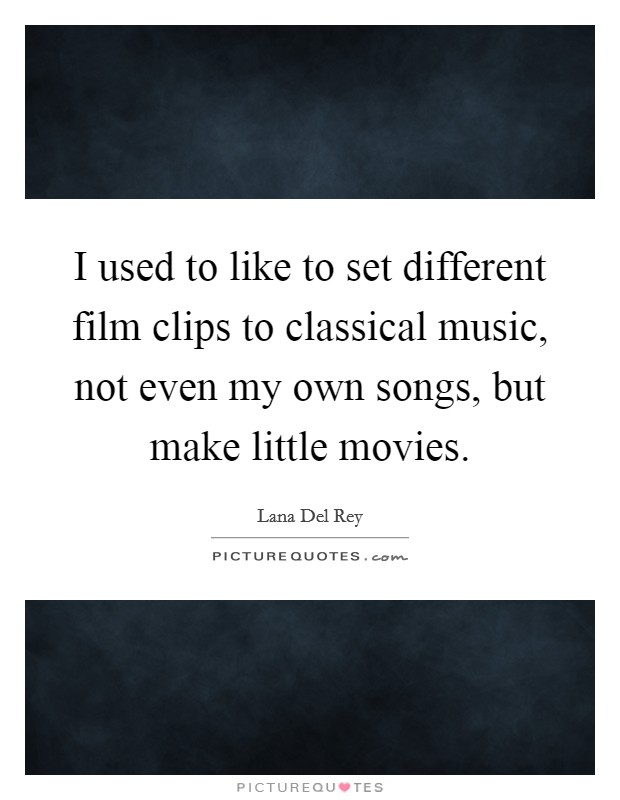 I used to like to set different film clips to classical music, not even my own songs, but make little movies Picture Quote #1