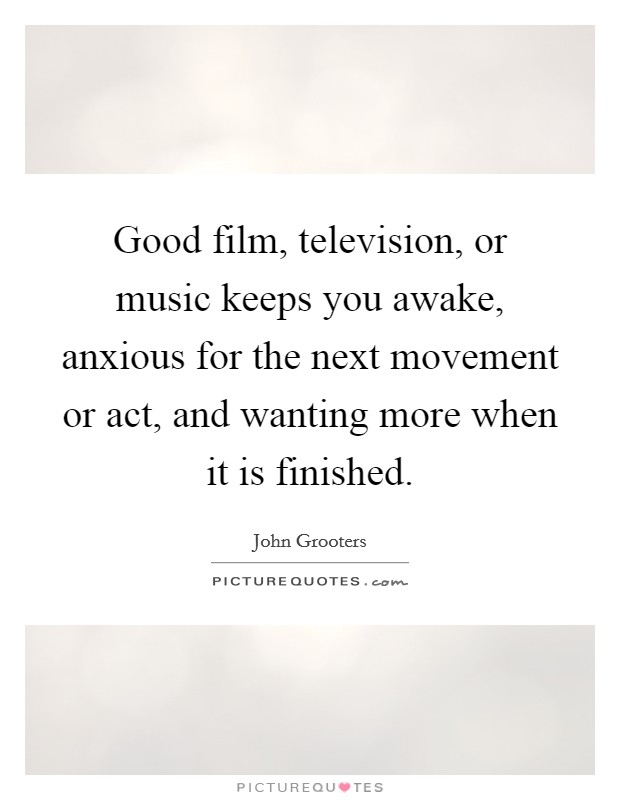 Good film, television, or music keeps you awake, anxious for the next movement or act, and wanting more when it is finished Picture Quote #1