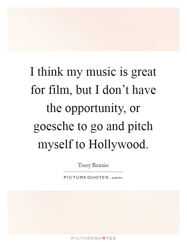 I think my music is great for film, but I don't have the opportunity, or goesche to go and pitch myself to Hollywood Picture Quote #1