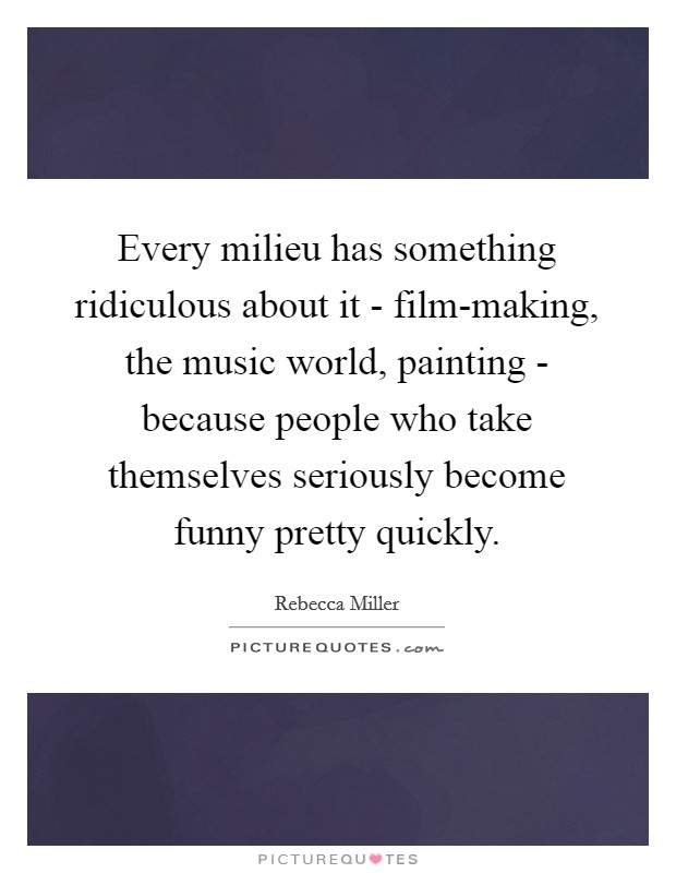 Every milieu has something ridiculous about it - film-making, the music world, painting - because people who take themselves seriously become funny pretty quickly Picture Quote #1