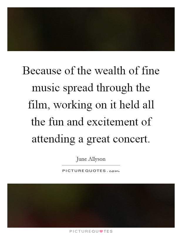 Because of the wealth of fine music spread through the film, working on it held all the fun and excitement of attending a great concert Picture Quote #1