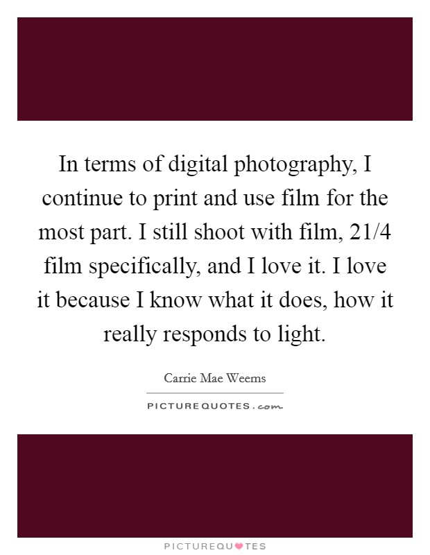In terms of digital photography, I continue to print and use film for the most part. I still shoot with film, 21/4 film specifically, and I love it. I love it because I know what it does, how it really responds to light. Picture Quote #1