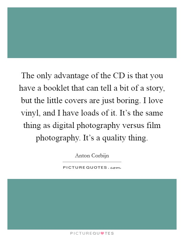 The only advantage of the CD is that you have a booklet that can tell a bit of a story, but the little covers are just boring. I love vinyl, and I have loads of it. It's the same thing as digital photography versus film photography. It's a quality thing Picture Quote #1