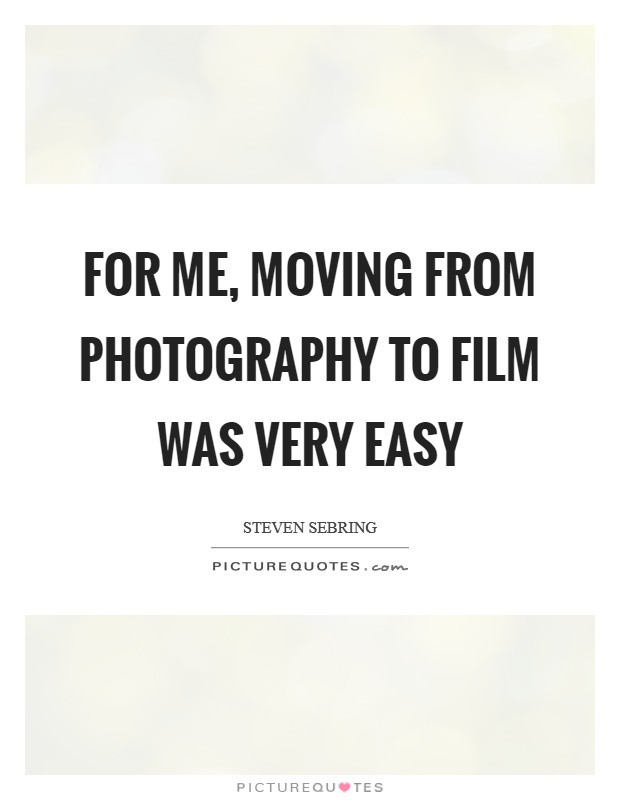 For me, moving from photography to film was very easy Picture Quote #1