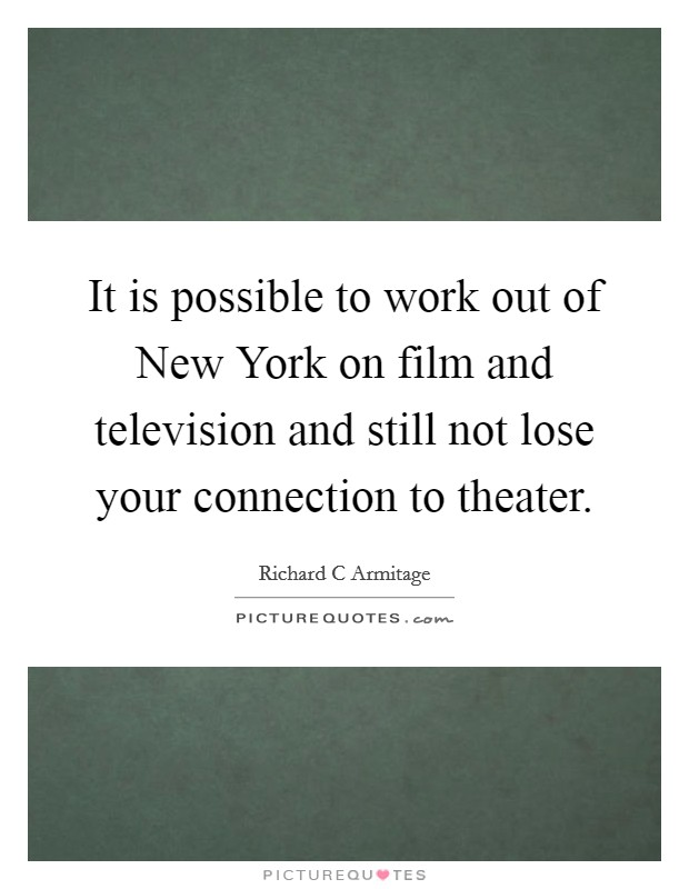 It is possible to work out of New York on film and television and still not lose your connection to theater. Picture Quote #1
