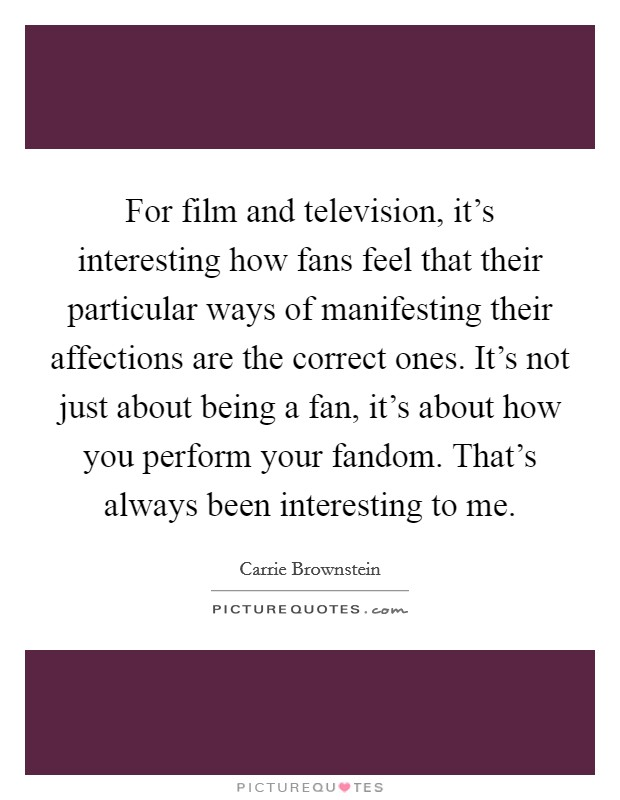 For film and television, it's interesting how fans feel that their particular ways of manifesting their affections are the correct ones. It's not just about being a fan, it's about how you perform your fandom. That's always been interesting to me Picture Quote #1