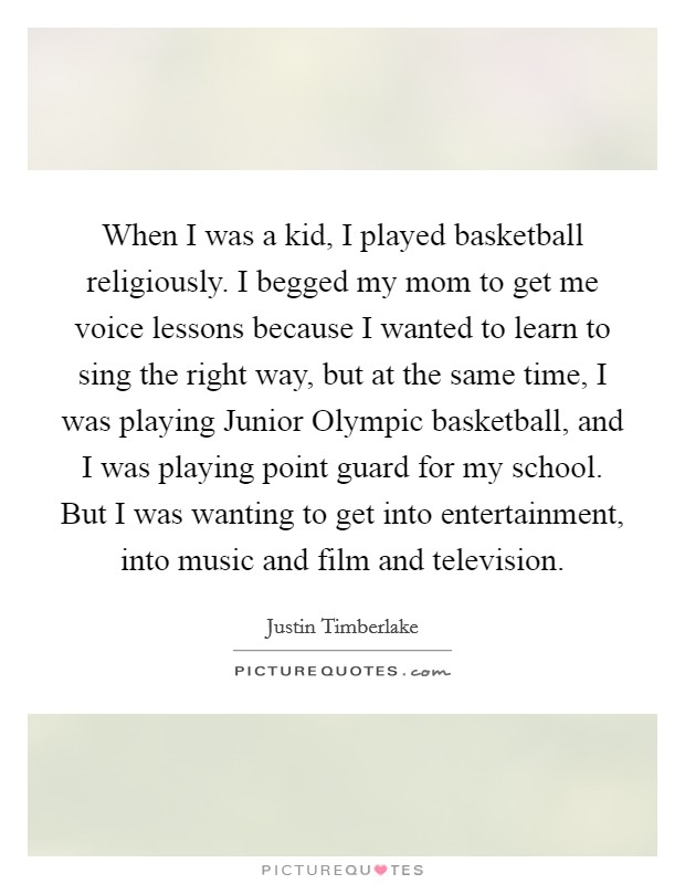 When I was a kid, I played basketball religiously. I begged my mom to get me voice lessons because I wanted to learn to sing the right way, but at the same time, I was playing Junior Olympic basketball, and I was playing point guard for my school. But I was wanting to get into entertainment, into music and film and television Picture Quote #1