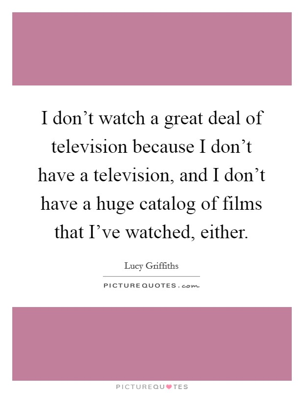 I don't watch a great deal of television because I don't have a television, and I don't have a huge catalog of films that I've watched, either Picture Quote #1